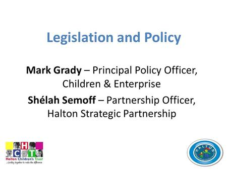 Legislation and Policy Mark Grady – Principal Policy Officer, Children & Enterprise Shélah Semoff – Partnership Officer, Halton Strategic Partnership.