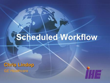 Scheduled Workflow Chris Lindop GE Healthcare. Scope Backbone of IHE Radiology Integrates Registration, Scheduling, Acquisition Workflow and Image Content.