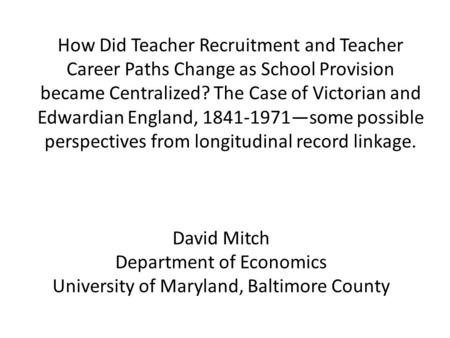 How Did Teacher Recruitment and Teacher Career Paths Change as School Provision became Centralized? The Case of Victorian and Edwardian England, 1841-1971—some.
