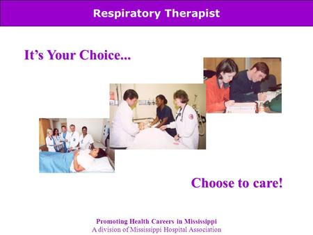 Respiratory Therapist It's Your Choice... Choose to care! Promoting Health Careers in Mississippi A division of Mississippi Hospital Association.