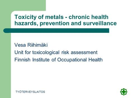 Toxicity of metals - chronic health hazards, prevention and surveillance Vesa Riihimäki Unit for toxicological risk assessment Finnish Institute of Occupational.