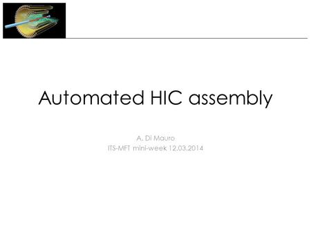 Automated HIC assembly A. Di Mauro ITS-MFT mini-week 12.03.2014.