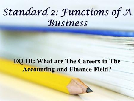 Standard 2: Functions of A Business EQ 1B: What are The Careers in The Accounting and Finance Field?
