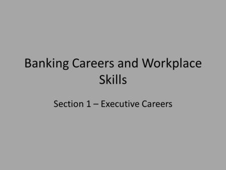 Banking Careers and Workplace Skills Section 1 – Executive Careers.