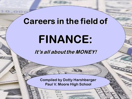 1 Careers in the field of FINANCE: It's all about the MONEY! Compiled by Dotty Harshberger Paul V. Moore High School.