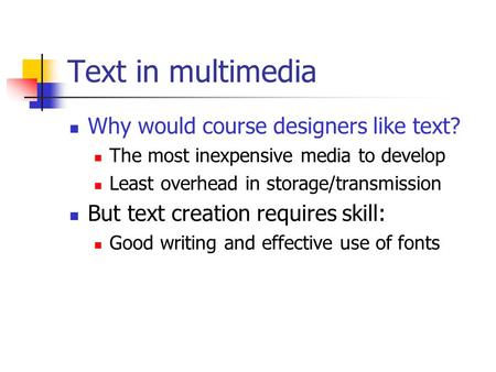 Text in multimedia Why would course designers like text? The most inexpensive media to develop Least overhead in storage/transmission But text creation.