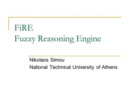 FiRE Fuzzy Reasoning Engine Nikolaos Simou National Technical University of Athens.