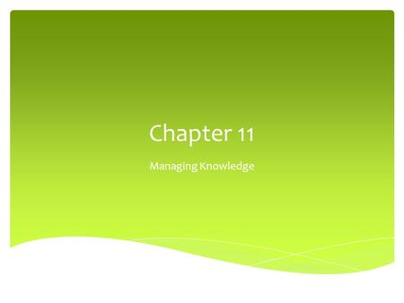 Chapter 11 Managing Knowledge. Dimensions of Knowledge.
