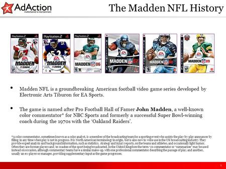 1 The Madden NFL History Madden NFL is a groundbreaking American football video game series developed by Electronic Arts Tiburon for EA Sports. The game.