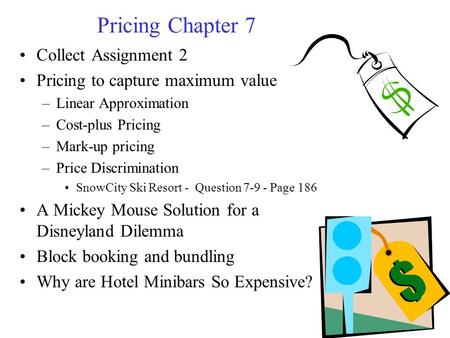 Pricing Chapter 7 Collect Assignment 2 Pricing to capture maximum value –Linear Approximation –Cost-plus Pricing –Mark-up pricing –Price Discrimination.