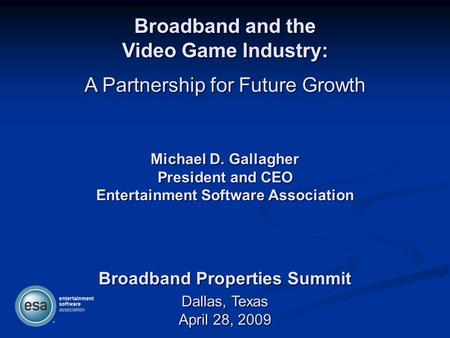 Broadband and the Video Game Industry: A Partnership for Future Growth Dallas, Texas April 28, 2009 Broadband Properties Summit Michael D. Gallagher President.