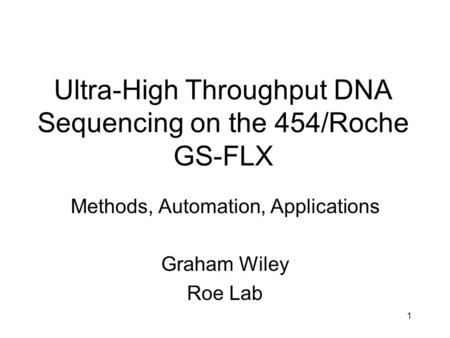 1 Ultra-High Throughput DNA Sequencing on the 454/Roche GS-FLX Methods, Automation, Applications Graham Wiley Roe Lab.
