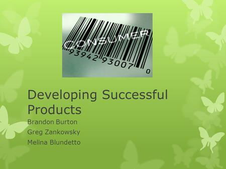 Developing Successful Products Brandon Burton Greg Zankowsky Melina Blundetto.