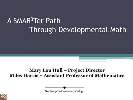 A SMAR 3 Ter Path Through Developmental Math Mary Lou Hull – Project Director Miles Harris – Assistant Professor of Mathematics.