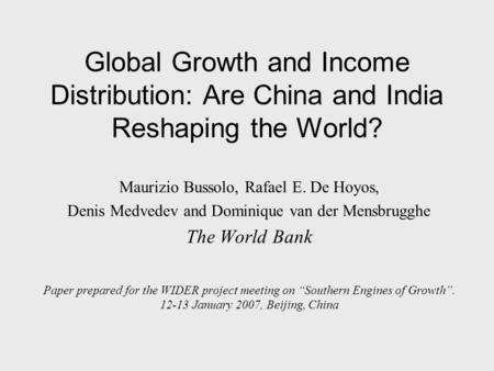 Global Growth and Income Distribution: Are China and India Reshaping the World? Maurizio Bussolo, Rafael E. De Hoyos, Denis Medvedev and Dominique van.