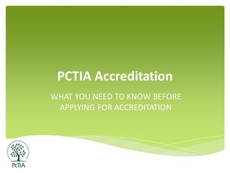 PCTIA Accreditation WHAT YOU NEED TO KNOW BEFORE APPLYING FOR ACCREDITATION.