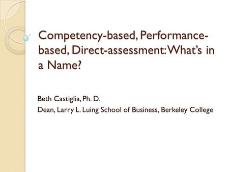 Competency-based, Performance- based, Direct-assessment: What's in a Name? Beth Castiglia, Ph. D. Dean, Larry L. Luing School of Business, Berkeley College.