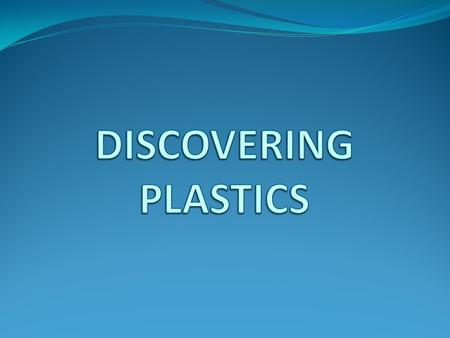 What are PLASTICS ? Why are PLASTICS so special? Where do PLASTICS come from? What is the future for PLASTICS? How do we make things from PLASTICS? What.