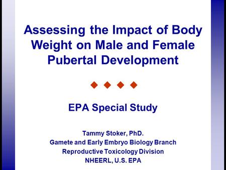 Assessing the Impact of Body Weight on Male and Female Pubertal Development EPA Special Study Tammy Stoker, PhD. Gamete and Early Embryo Biology Branch.