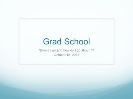 Grad School Should I go and how do I go about it? October 15, 2014.