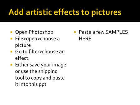  Open Photoshop  File>open>choose a picture  Go to filter>choose an effect.  Either save your image or use the snipping tool to copy and paste it into.