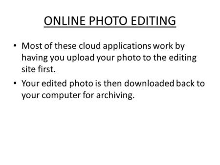 ONLINE PHOTO EDITING Most of these cloud applications work by having you upload your photo to the editing site first. Your edited photo is then downloaded.