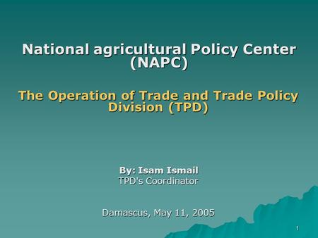 1 National agricultural Policy Center (NAPC) The Operation of Trade and Trade Policy Division (TPD) By: Isam Ismail TPD's Coordinator Damascus, May 11,