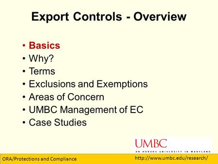 Export Controls - Overview Basics Why? Terms Exclusions and Exemptions Areas of Concern UMBC Management of EC Case Studies 1 ORA/Protections and Compliance.