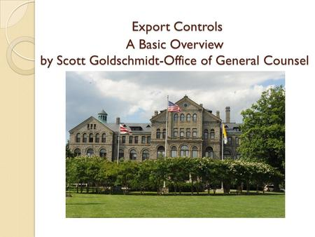 Export Controls A Basic Overview by Scott Goldschmidt-Office of General Counsel Export Controls A Basic Overview by Scott Goldschmidt-Office of General.