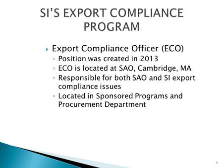  Export Compliance Officer (ECO) ◦ Position was created in 2013 ◦ ECO is located at SAO, Cambridge, MA ◦ Responsible for both SAO and SI export compliance.