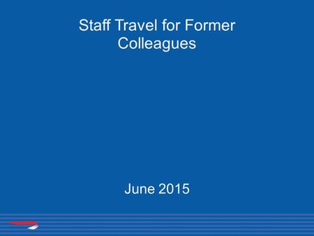 Staff Travel for Former Colleagues June 2015. Your eligibility Leave with 15 or more years service Eligible immediately to the following concessions for.