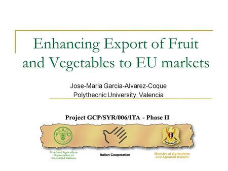 Enhancing Export of Fruit and Vegetables to EU markets Jose-Maria Garcia-Alvarez-Coque Polythecnic University, Valencia.
