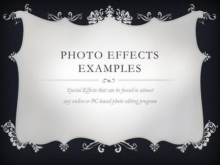 PHOTO EFFECTS EXAMPLES Special Effects that can be found in almost any online or PC-based photo editing program.