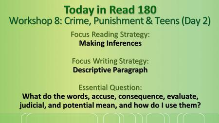 Workshop 8: Crime, Punishment & Teens (Day 2) Focus Reading Strategy: Making Inferences Focus Writing Strategy: Descriptive Paragraph Essential Question: