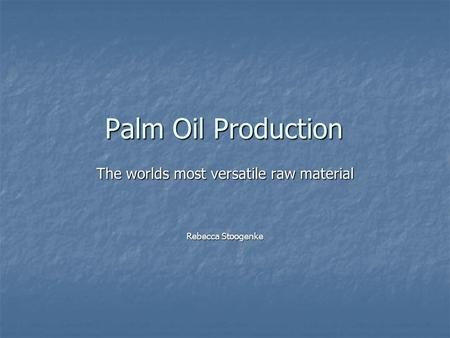 Palm Oil Production The worlds most versatile raw material Rebecca Stoogenke.