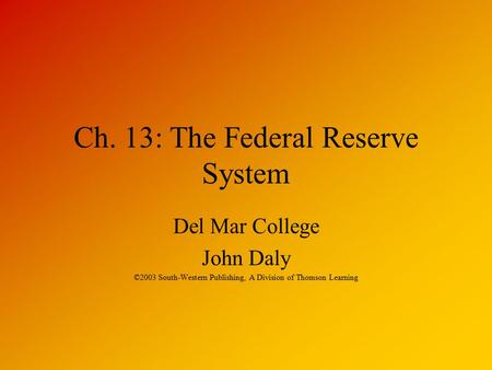 Ch. 13: The Federal Reserve System Del Mar College John Daly ©2003 South-Western Publishing, A Division of Thomson Learning.