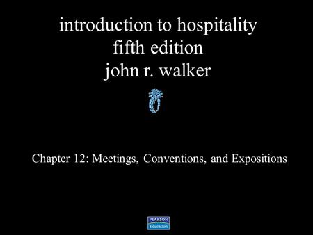 Introduction to hospitality fifth edition john r. walker Chapter 12: Meetings, Conventions, and Expositions.