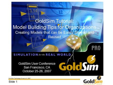 GoldSim Technology Group LLC, 2007 Slide 1 GoldSim User Conference San Francisco, CA October 25-26, 2007 GoldSim Tutorial: Model Building Tips for Organizations.