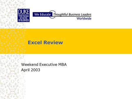 Excel Review Weekend Executive MBA April 2003. Agenda  Part 1 −Working smarter  Part 2 −What Dr. Kornish expects  Part 3 −Model building advice from.