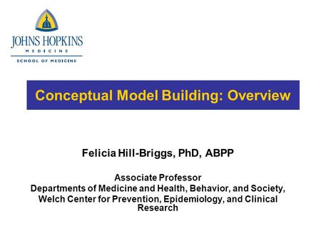 Conceptual Model Building: Overview Felicia Hill-Briggs, PhD, ABPP Associate Professor Departments of Medicine and Health, Behavior, and Society, Welch.