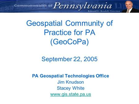 Geospatial Community of Practice for PA (GeoCoPa) September 22, 2005 PA Geospatial Technologies Office Jim Knudson Stacey White www.gis.state.pa.us.