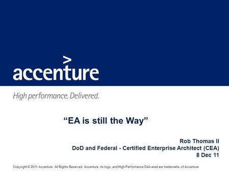 "Copyright © 2011 Accenture All Rights Reserved. Accenture, its logo, and High Performance Delivered are trademarks of Accenture. ""EA is still the Way"""