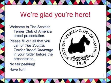 We're glad you're here! Welcome to The Scottish Terrier Club of America breed presentation. Please fill out all that you can of The Scottish Terrier Breed.