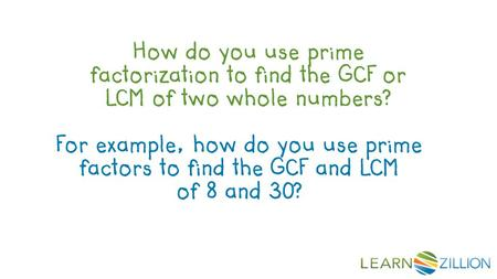 How do you use prime factorization to find the GCF or LCM of two whole numbers? For example, how do you use prime factors to find the GCF and LCM of 8.