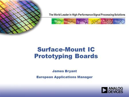 The World Leader in High-Performance Signal Processing Solutions Surface-Mount IC Prototyping Boards James Bryant European Applications Manager.