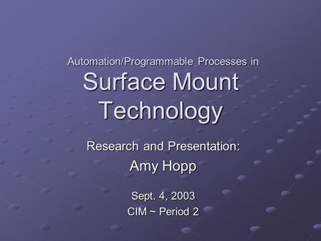 Surface Mount Technology Research and Presentation: Amy Hopp Sept. 4, 2003 CIM ~ Period 2 Automation/Programmable Processes in.