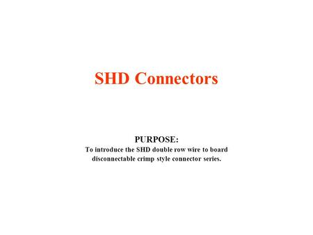 SHD Connectors PURPOSE: To introduce the SHD double row wire to board disconnectable crimp style connector series.