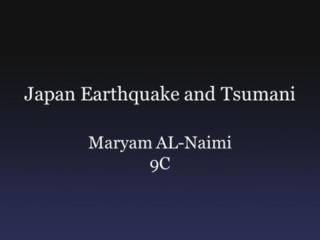 Japan Earthquake and Tsumani Maryam AL-Naimi 9C. What Happened? In March 11 2011 Japan was hit by an earthquake that devastated the whole country, this.