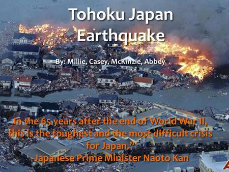 Tohoku Japan Earthquake By: Millie, Casey, McKinzie, Abbey In the 65 years after the end of World War II, this is the toughest and the most difficult crisis.