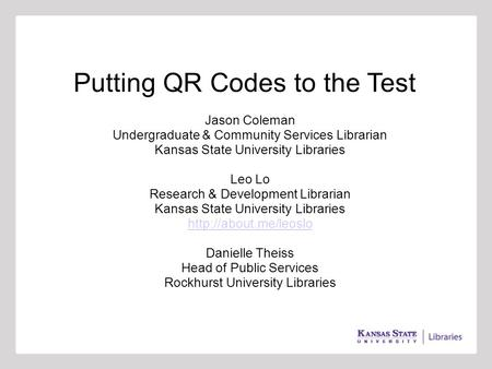 Putting QR Codes to the Test Jason Coleman Undergraduate & Community Services Librarian Kansas State University Libraries Leo Lo Research & Development.
